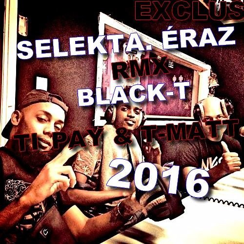 EXCLU.SELEKTA. ÉRAZ RMX BLACK T.Ft. TI PAY.T.MATT MENTER ! 2016