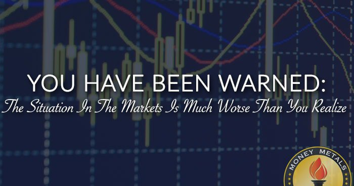 The Situation In The Markets Is Worse Than You Realize