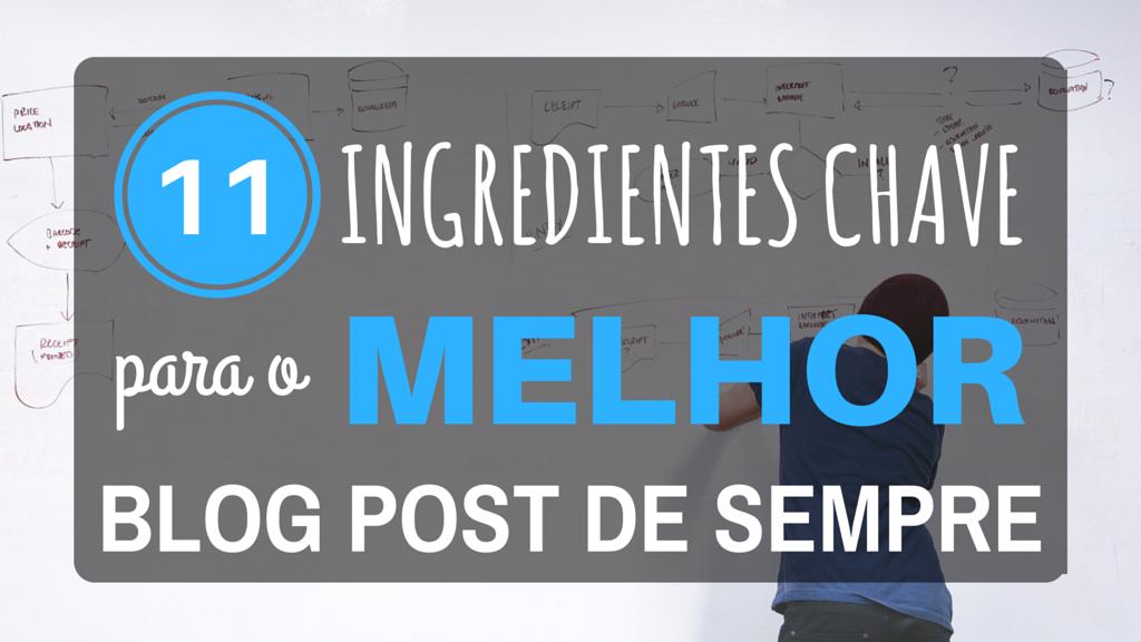 11 Ingredientes Chave Para o Melhor Blog Post de Sempre