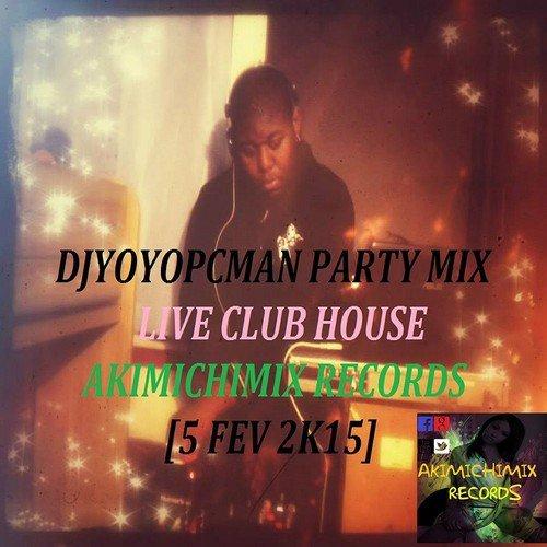 DJYOYOPCMAN PARTY MIX LIVE CLUB HOUSE AKIMICHIMIX RECORDS [5 FEV 2K15]