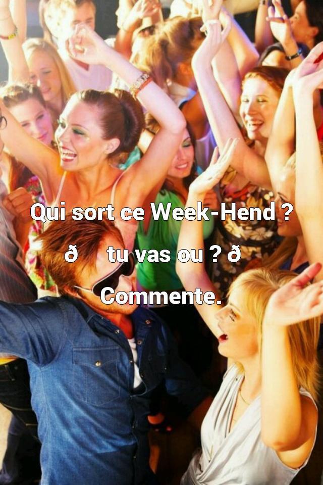 Qui sort ce Week-Hend ?  ?⬅ tu vas ou ?➡?    Com...
