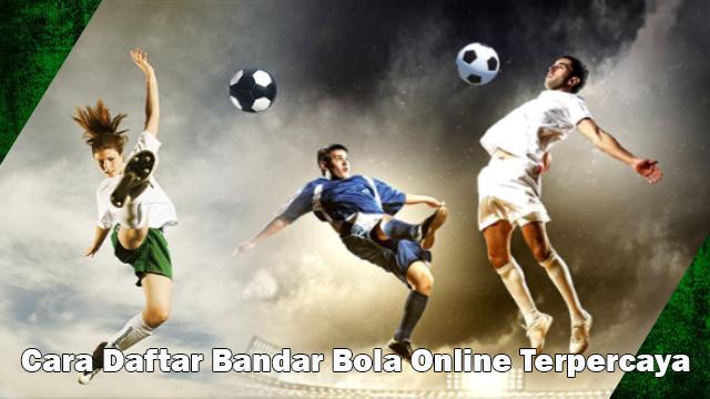 Cara Daftar Bandar Bola Online Terpercaya   Taruhan Bola Terbaik