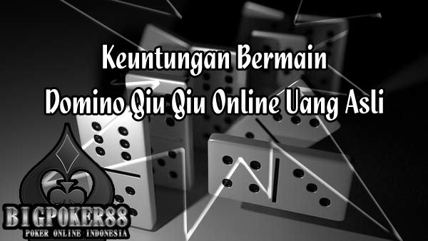 Keuntungan Bermain Domino Qiu Qiu Online Uang Asli