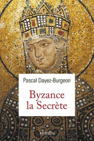 Byzance la Secrète de Pascal Dayez-Burgeon