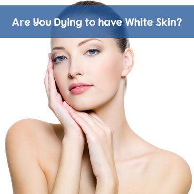 Are You Dying to have White Skin? - Laser Skin Care