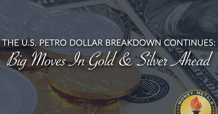 U.S. Petro Dollar Breakdown Continues: Big Moves in Gold & Silver