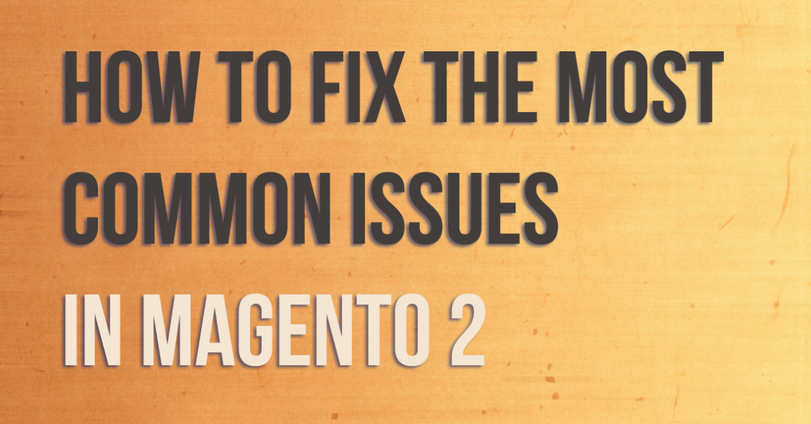 Most Common Issues in Magento 2 & How to Solve them ?