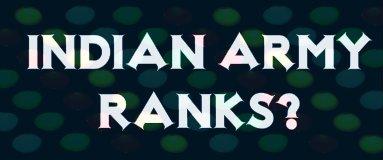 Indian Army Ranks – जानिए! भारतीय सेना में कितने Ranks होते है ?