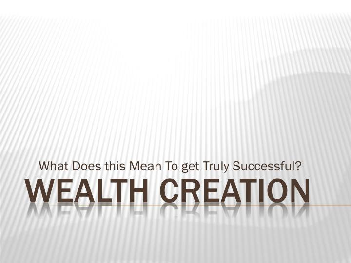 Wealth Creation: What Does this Mean To get Truly Successful?