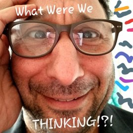 What Were We Thinking!?! on Apple Podcasts