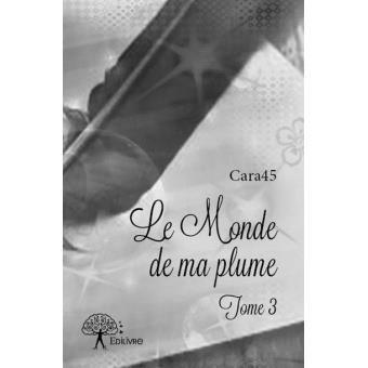 Le Monde de ma plume Tome 3 - broché - Cara45 - Achat Livre - Achat & prix | Soldes fnac
