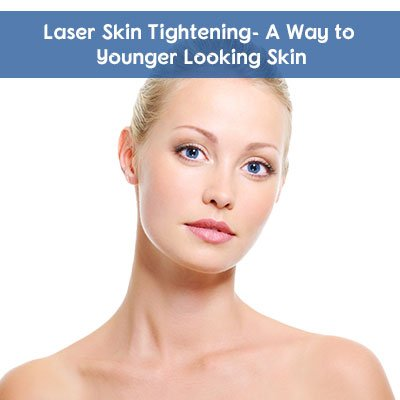 Laser Skin Tightening- A Way to Younger Looking Skin - Laser Skin Care