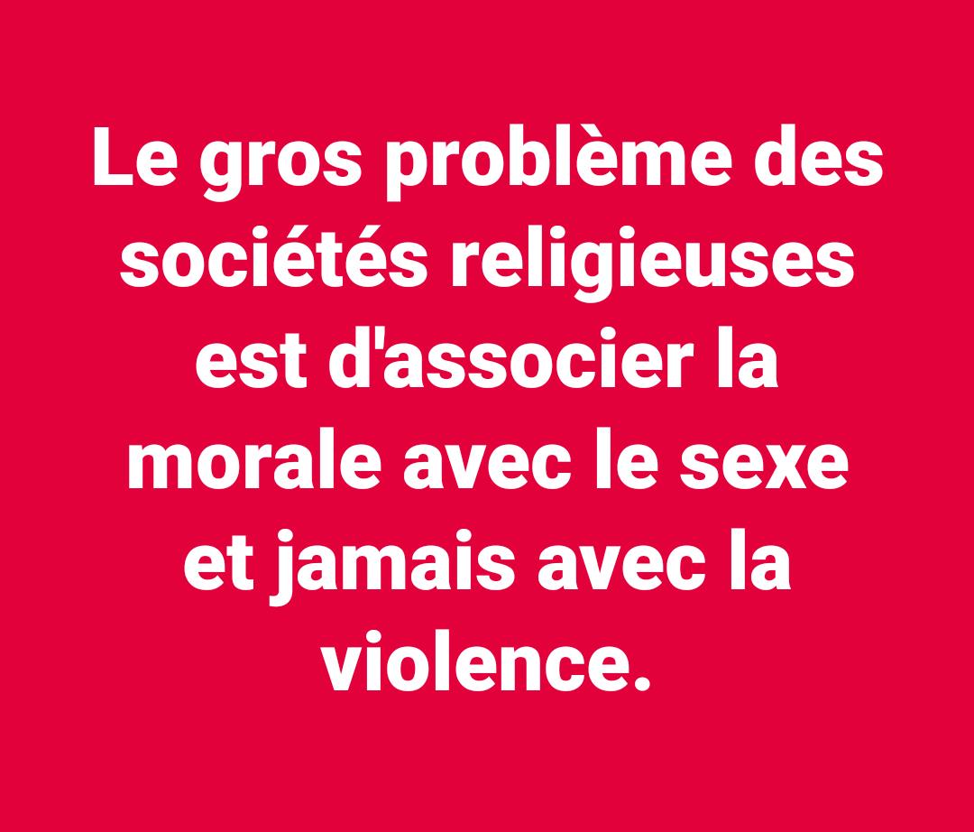 Le gros problème des sociétés religieuses est d'associer la morale avec le sexe et jamais avec la violence.