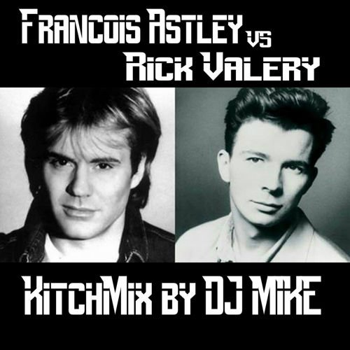 François Astley Vs Rick Valéry (KitchMix by DJ MIKE)