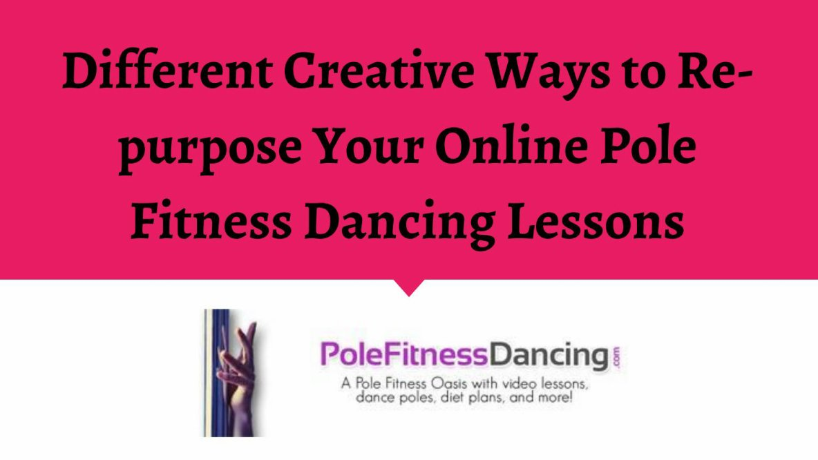 Different Creative Ways to Re-purpose Your Online Pole Fitness Dancing Lessons