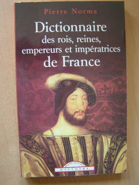 Dictionnaire des rois reines empereurs impératrices de France de Norma