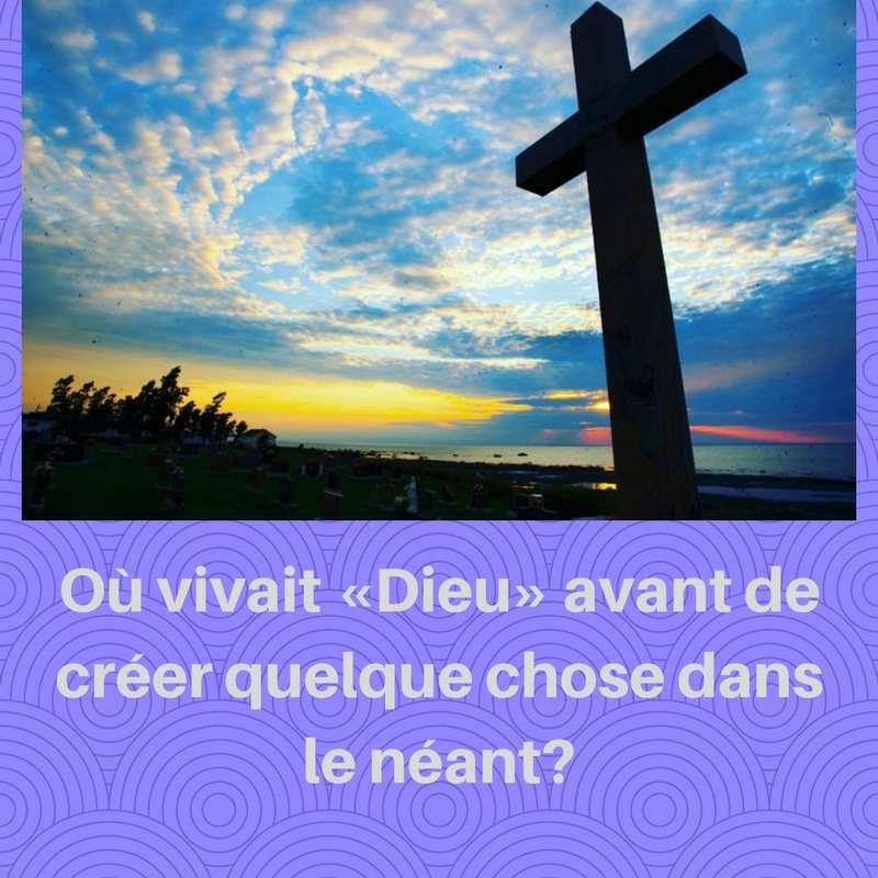 Où vivait «Dieu» avant de créer quelque chose dans le néant?